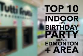 top 10 places for fun kids birthday parties in edmonton and area