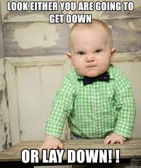 look either you are going to get down or lay down angry baby