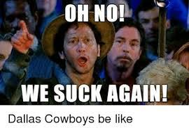 Cowboys Suck Memes - oh no we suck again dallas cowboys be like dallas cowboys meme