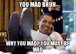 Mad At You Meme - you mad bruh why you mad you must be mad happy obama meme