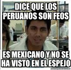 Meme Mexicano - meme personalizado dice que los peruanos son feos es mexicano y