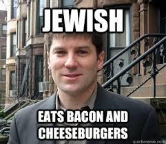 Jewish Memes - jewish eats bacon and cheeseburgers regular jew quickmeme