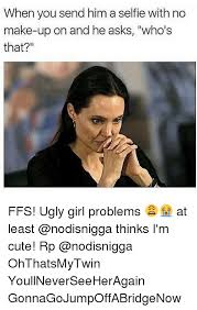 Ugly Girl Meme - 25 best memes about ugly girl problems ugly girl problems