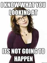 Nerd Rage Meme - i know what you looking at its not going to happen tina fey
