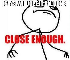 Close Enough Meme - says will get it all done meme close enough 8498 memeshappen