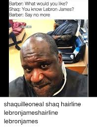 Lebron James Hairline Meme - barber what would you like shaq you know lebron james barber say