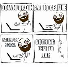 Meme Download - downloading a 10 gbfile failed at nothing 999 left to lite meme on