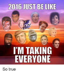So True Memes - 2016 just be like i m taking everyone so true be like meme on sizzle