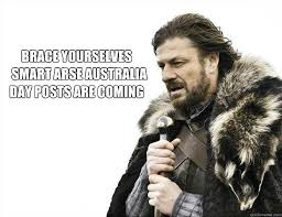 Funny Australia Day Memes - brace yourselves smart arse australia day posts are coming brace