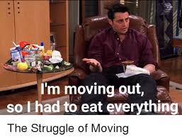 Moving Out Meme - i m moving out so had to eat eyerything the struggle of moving