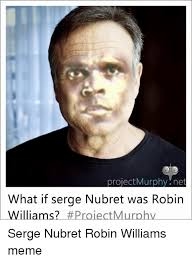 Robin Williams Meme - project murphy net what if serge nubret was robin williams