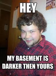 Basement Dweller Meme - hey my basement is darker then yours creepy corey the rapist