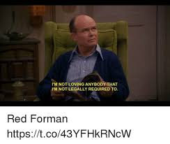 Red Forman Meme - i m not loving anybody that i m not legally required to red forman