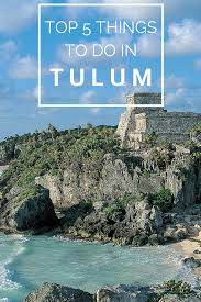 top things to do in tulum mexico tulum mexico cancun and