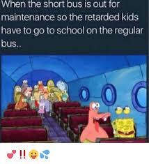 Short Bus Meme - when the short bus is out for maintenance so the retarded kids