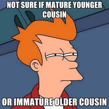 Cousin Meme - not sure if mature younger cousin or immature older cousin