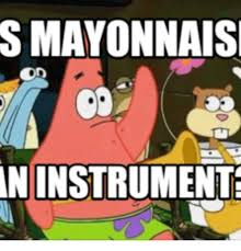 S Meme - s mayonnaise aninstrumente is mayonnaise an instrument meme on me me