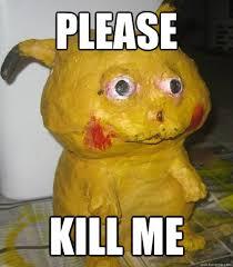 Please Kill Me Meme - please kill me kill me pikachu quickmeme
