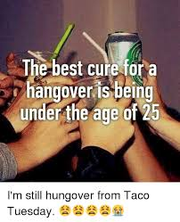 best cure for hangovers the best cure fora hangover is bein the age of 25 i m still