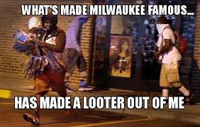 Milwaukee Meme - what s made milwaukee famous has made a looter out of me make a