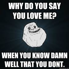 Why You No Love Me Meme - why do you say you love me when you know damn well that you dont