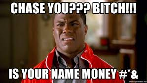 Chase You Meme - chase you bitch is your name money kevin hart too
