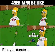 Go Broncos Meme - 49er fans be like memes mn go broncos pretty accurate be like