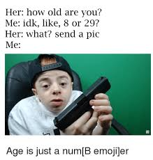 Idk Meme - her how old are you me idk like 8 or 29 her what send a pic me