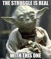 The Struggle Is Real Meme - yoda imgflip