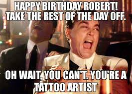 Artist Meme - happy birthday robert take the rest of the day off oh wait you