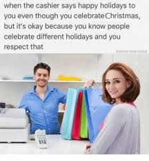 Okay Meme Facebook - when the cashier says happy holidays to you even though you