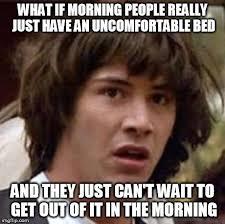 Morning People Meme - conspiracy keanu meme imgflip