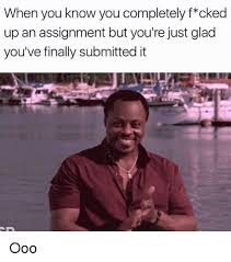 Ooo Meme - when you know you completely f cked up an assignment but you re just