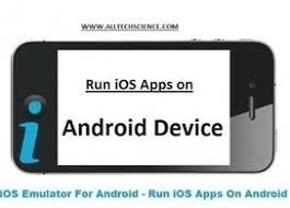 how to ios apps on android how to run ios apps on android free ios emula