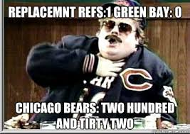 Funny Chicago Bears Memes - replacemnt refs 1 green bay 0 chicago bears two hundred and