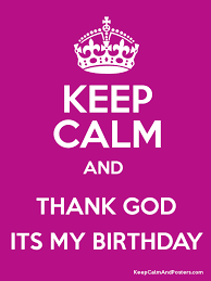 keep calm and thank god its my birthday keep calm and posters