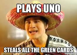 Green Card Meme - mexican plays uno steals all the green cards weknowmemes
