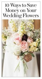how to save money on wedding flowers 10 ways to save on flowers flower bouquets centerpieces and