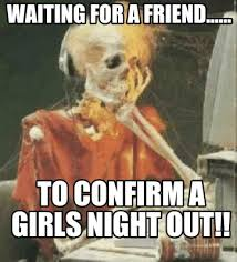 Girls Night Out Meme - meme creator waiting for a friend to confirm a girls night