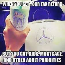 Tax Return Meme - when you get your tax return but you got kids mortgage and other