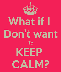 Make My Own Keep Calm Meme - what if i don t want to keep calm keep calm and carry on image