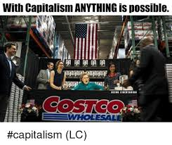 Costco Meme - with capitalism anything is possible costco wholesall capitalism