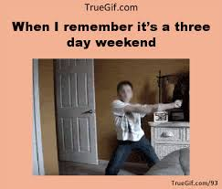 3 Day Weekend Meme - when i remember it s a three day weekend