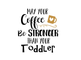 may your coffee be stronger than your toddler svg baby svg svg