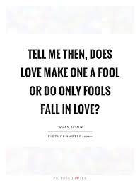 a fool in love tell me then does love make one a fool or do only fools fall in
