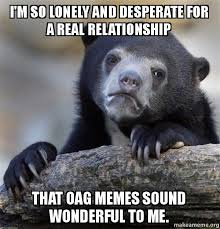 Real Relationship Memes - i m so lonely and desperate for a real relationship that oag memes