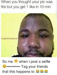 Selfie Meme Funny - when you thought your pic was fire but you get 1 like in 10 min ig
