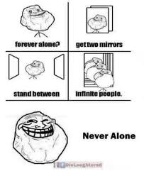 Memes Forever Alone - forever alone gettwo mirrors stand between infinite people never
