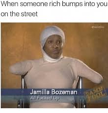 Fucked Up Memes - when someone rich bumps into you on the street jamilla bozeman all
