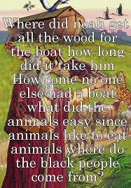 where did noah get all the wood for the boat how did it take